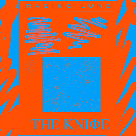 The Knife - Raging Lung